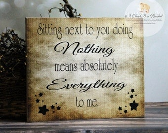 Sitting Next To You Doing Absolutely Nothing Means Absolutely Everything To Me Sign, Handcrafted Sign