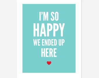 Love Art Print | Wedding Decor | I'm So Happy We Ended Up Here | Love & Relationships
