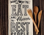 People Who Love to Eat are Always the Best People - Organic Cotton Floursack Tea Towel - Eco-Friendly