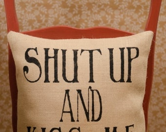 Burlap pillow- Shut up and Kiss Me