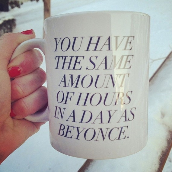 You have the same amount of hours in a day as Beyonce