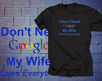 Gift for Husband Funny Google Inspired T shirt I dont need Google My Wife Knows everything Funny tees for wife