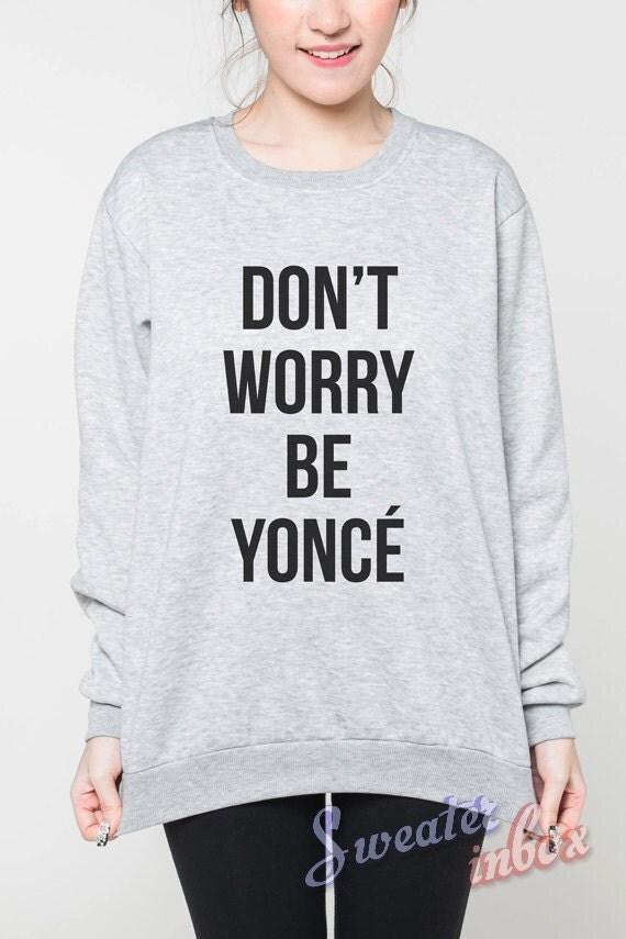 Don't Worry Beyoncé Shirt Sweater Beyonce R&B Shirts Women Grey Sweatshirt T-Shirt Unisex Jumper Size S M L