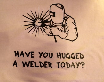 Have you hugged a welder tshirt