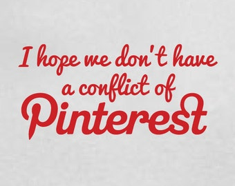 I Hope We Don't Have a Conflict of Pinterest Tshirt