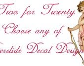 Two for Twenty - Choose any of Two Waterslide Decal Designs for only 20!