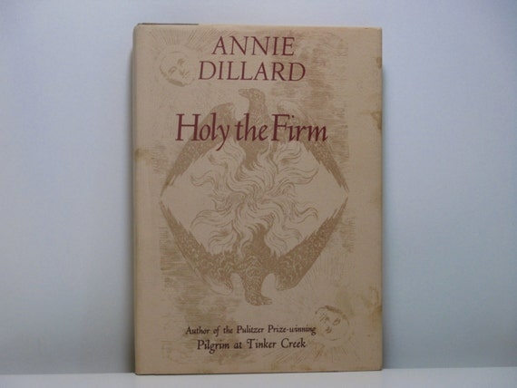 holy the firm by annie dillard essay The ecotheology of annie dillard: a study in ambivalence annie dillard is, even the aficionado has to admit, hard to pin down the naturalist essays of pilgrim at tinker creek, holy the firm, and teaching a stone to talk  and garden -- and as a hard land of exile in which we are all sojourners.
