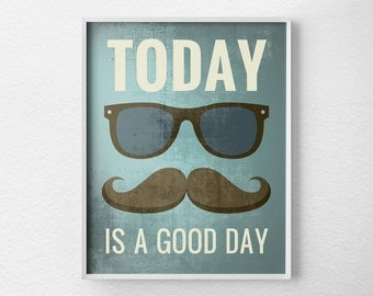 Today is a Good Day Print, Inspirational Quote, Retro Art, Mustache Art, Hipster Print, Inspirational Print, Motivational Posters, 0232