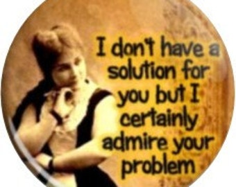 I Admire your Problem. Item  FD2905  - 1.25 inch Metal Pin back Button or Magnet