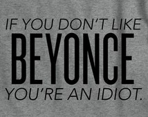 If You Don't Like Beyonce You're An Idiot