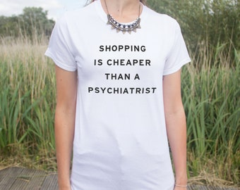 Shopping is Cheaper Than A Psychiatrist T-shirt Top Fashion Blogger Funny Slogan
