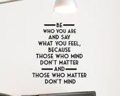 Vinyl Wall Quote Decals Be Who You Are and Say What You Feel Because those who mind don't matter and those who matter dont mind