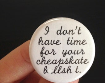 I do not have time for your cheapskate BS. 1.25 inch funny button. MATURE