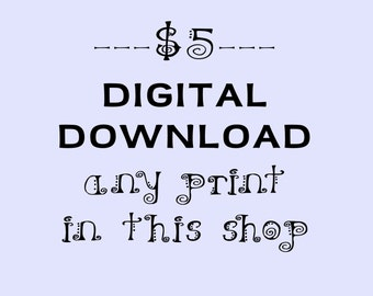 Digital Download Any Print in this Shop for 5 Dollars
