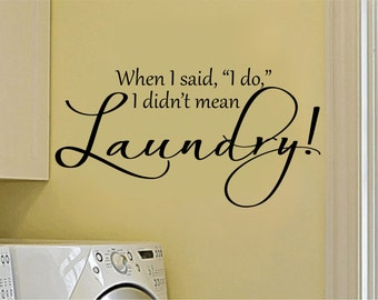 Laundry Room Decal - Laundry Room Decor - When I Said I Do I Didn't Mean Laundry - Laundry Wall Decal- Laundry Wall Quotes-Laundry Sayings