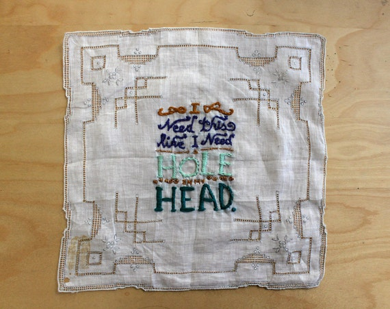 I Need This Like I Need  a Hole in My Head - Contemporary, Handcrafted Embroidery on Vintage Handkerchief by Perrin