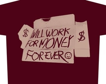 Will Work For Money For Ever T-Shirt by Shawn Wolfe Female American Apparel