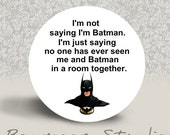 I'm Not Saying I'm Batman - PINBACK BUTTON or MAGNET - 1.25 inch round