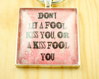 Quote Key Chain - Don't Let a Fool Kiss You, or a Kiss Fool You - Women's Key Chain