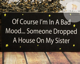 Of Course I'm In A Bad Mood..  Someone Dropped A House On My Sister Funny Wood Sign