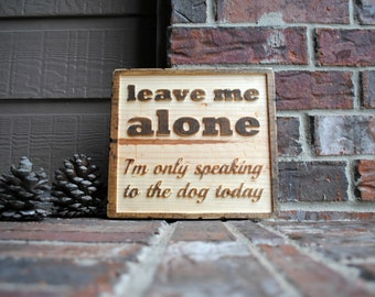 leave me alone, I'm only speaking to the dog today - Carved Wood Sign - Reclaimed Wood Sign