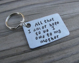 "Mother Keychain- ""All that I am or hope to be I owe to my mother"" Hand Stamped Metal Keychain"