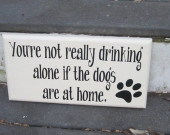 You're not really drinking alone if the dogs are at home