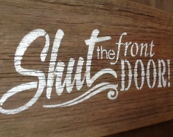 Shut The Front Door X Handmade Wood Sign In Any Color - Shut the front door