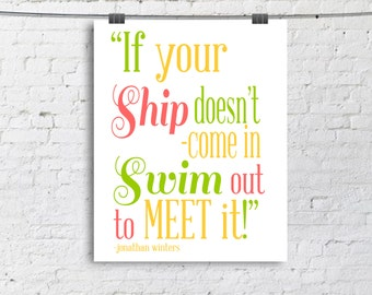 If your Ship doesn't com in Swim out to meet it - Typography Poster - Quote Print - Typographic Print - 8x10