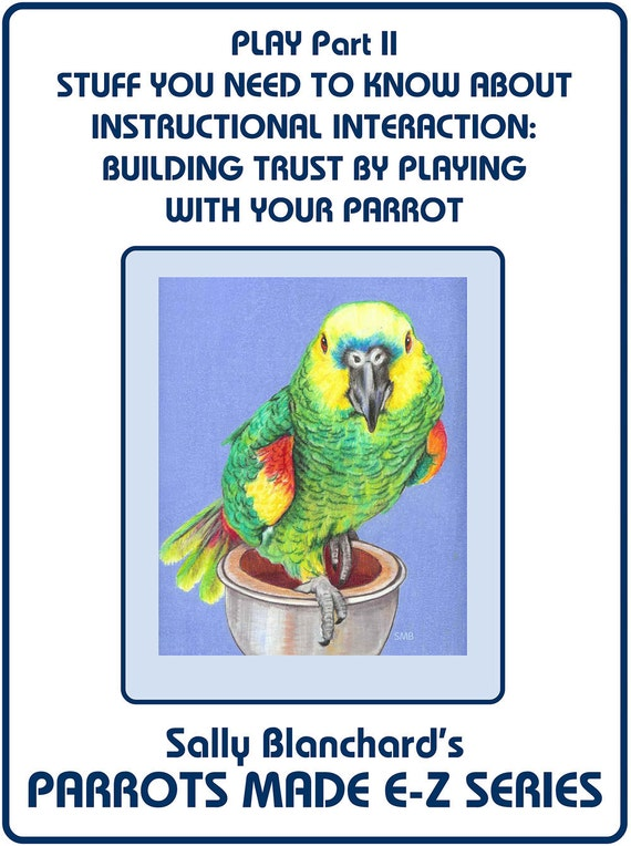 Sally Blanchard's PLAY  Stuff You Need to Know About Parrot Play: Instructional Interaction - Building Trust Through Play