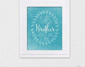 Because I have a brother, I always have a friend. Brother Quote - Sibling Quote  - Best Friend Quote - Brothers - PRINTABLE
