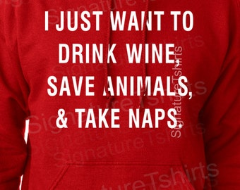 I Just Want To Drink Wine Save Animals and Take Naps Hoodie - Animal Lover - Pet Lover  - Gift for Friend - Wine sweater - Valentines Day