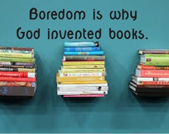 Boredom is why God invented books.