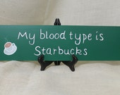 "Wooden Sign Hand Painted that Reads ""My Blood Type is Starbucks"" with coffee cup"