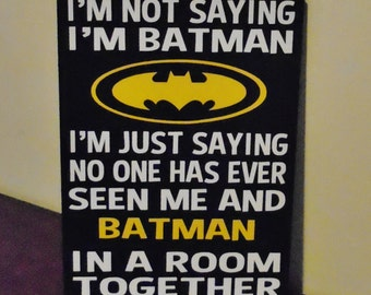 "Batman Sign - I'm Not Saying I'm Batman I'm Just Saying No One Has Ever Seen Me and Batman In The Same Room, wood sign, sized 9""x12"""