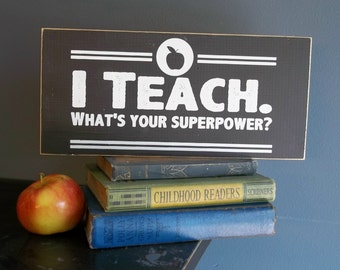 "Teacher quote:  ""I Teach.  What's your superpower? ""  12"" x 5.5""  Wood Sign Great teacher gift!"