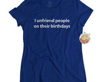 Offensive t shirts for girls funny social media joke tshirt I unfriend people on their birthdays shirt for teens women friend birthday gift
