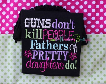Guns Don't Kil People, Fathers Of Pretty Daughters Do Shirt - Daddy's Girl - Daddy's Little Girl - Father's Day