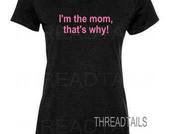 Mom t-shirt.  I'm the mom, that's why.  Mother, Mommys, Wives, Birthday gift idea. Ladies fitted or unisex tee, clothing, apparel, top