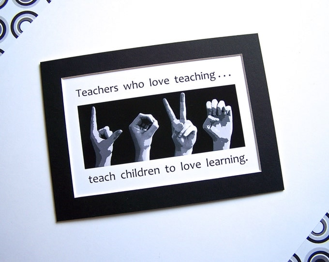 TEACHERS who love teaching...teach children to LOVE learning - ASL Sign Language Photo Art - 4x6 print in 5x7 mat