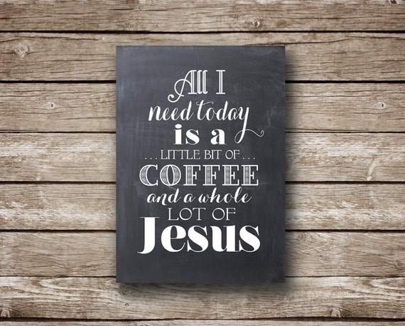 """All I Need Today is a Little Bit of Coffee and a Whole Lot of Jesus - TWO Printable jpeg files - 5x7"""" and 8x10 -  INSTANT DOWNLOAD"""