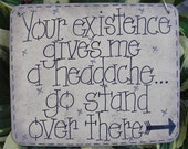 your existence gives me a headache...so stand over there - sassy sign by gotmojo?