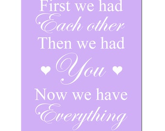 First We Had Each Other, Then We Had You, Now We Have Everything - 8x10 Nursery Art Print - CHOOSE YOUR COLORS