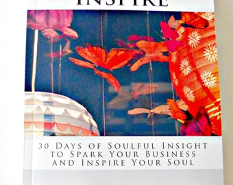 Spark and Inspire: 30 Days of Soulful Insight to Spark Your Business and Inspire Your Soul 45 Creative Entrepreneurs Share Their World