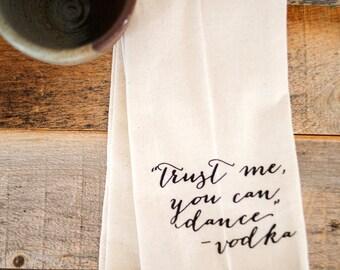 "Tea Towel - Hand Printed Organic Flour Sack - ""Trust me you can dance"" - vodka"