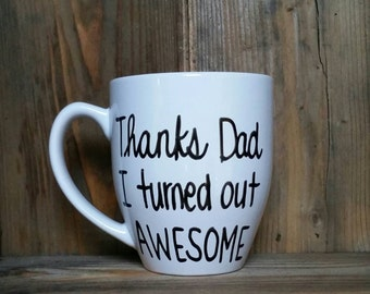 Thanks dad I turned out awesome, funny mug for dad, Father's Day gift, coffee mug for father, unique Father's Day gift