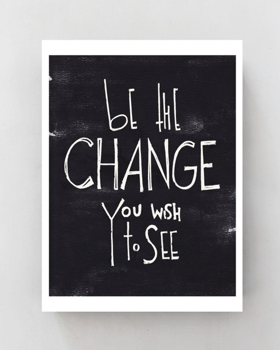 be the Change you wish to see - life quote Poster, Inspirational typography Art Print, black and white minimalist wall decor