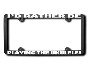 I'd Rather Be Playing The Ukulele License Plate Frame (T) Made in USA