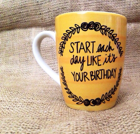 Start Each Day Like It's Your Birthday Coffee By