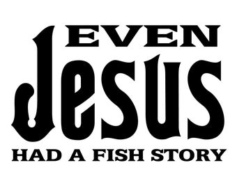 Even Jesus had a Fish Story Fishing Decal, Fisherman Sticker, Outdoorsman Fishing Decal, Funny Fishing Decal